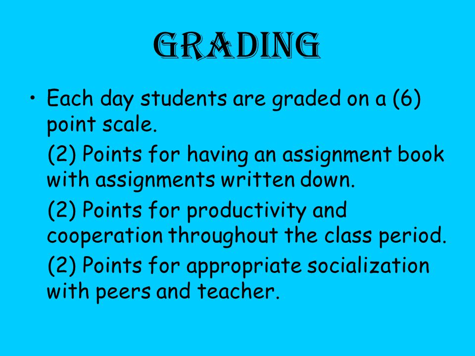 Grading Each day students are graded on a (6) point scale.