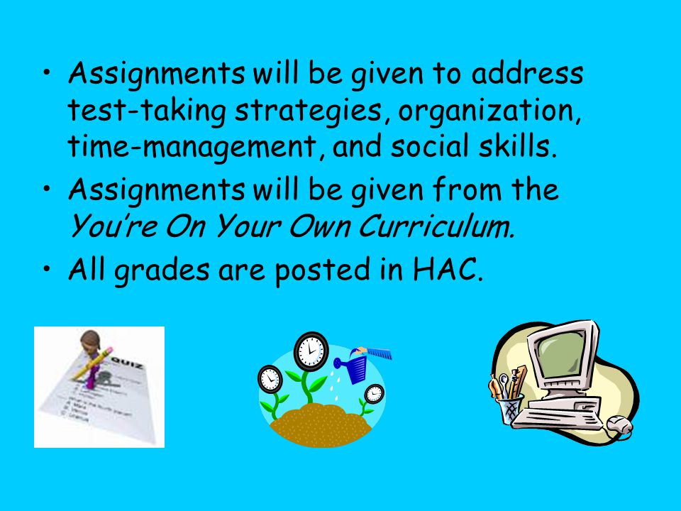 Assignments will be given to address test-taking strategies, organization, time-management, and social skills.