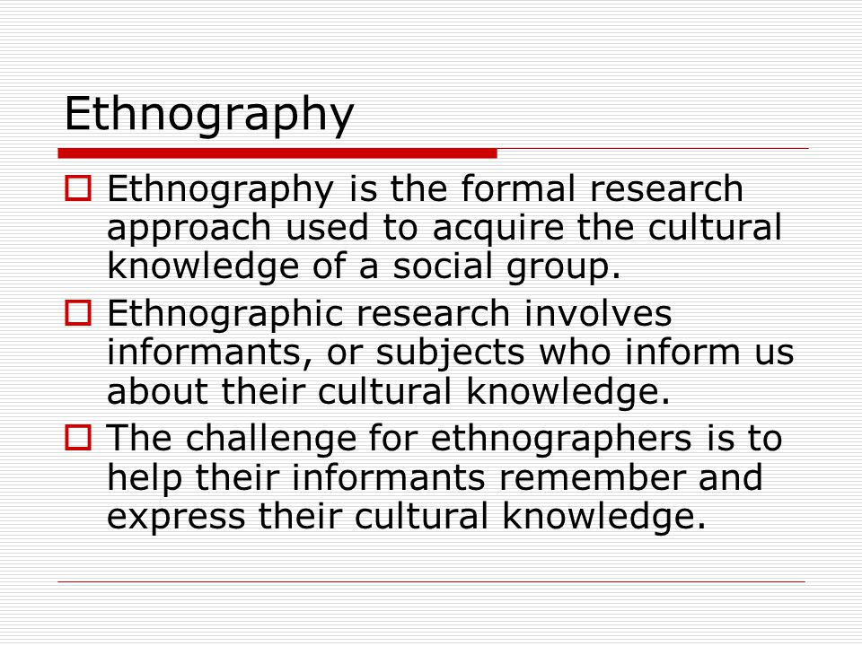 Ethnography  Ethnography is the formal research approach used to acquire the cultural knowledge of a social group.