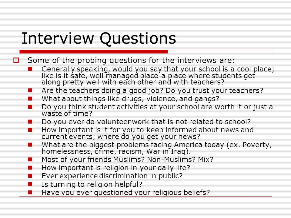 Interview Questions  Some of the probing questions for the interviews are: Generally speaking, would you say that your school is a cool place; like is it safe, well managed place-a place where students get along pretty well with each other and with teachers.