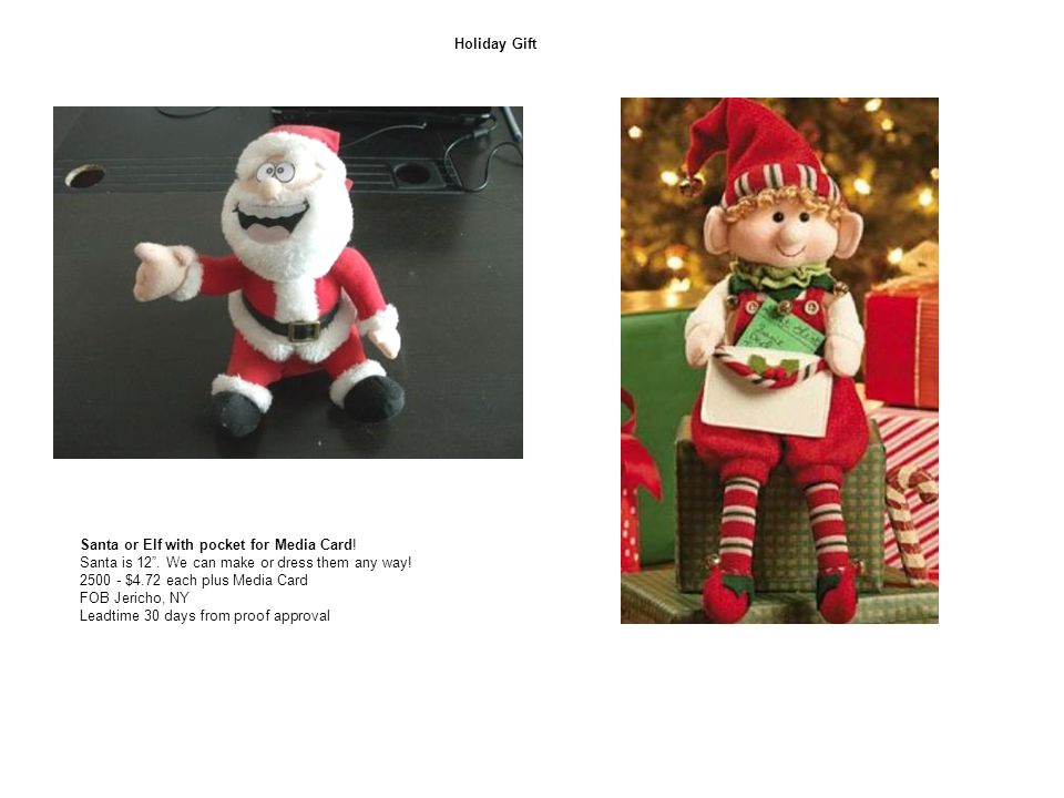 "Holiday Gift Santa or Elf with pocket for Media Card! Santa is 12"". We can make or dress them any way! 2500 - $4.72 each plus Media Card FOB Jericho,"