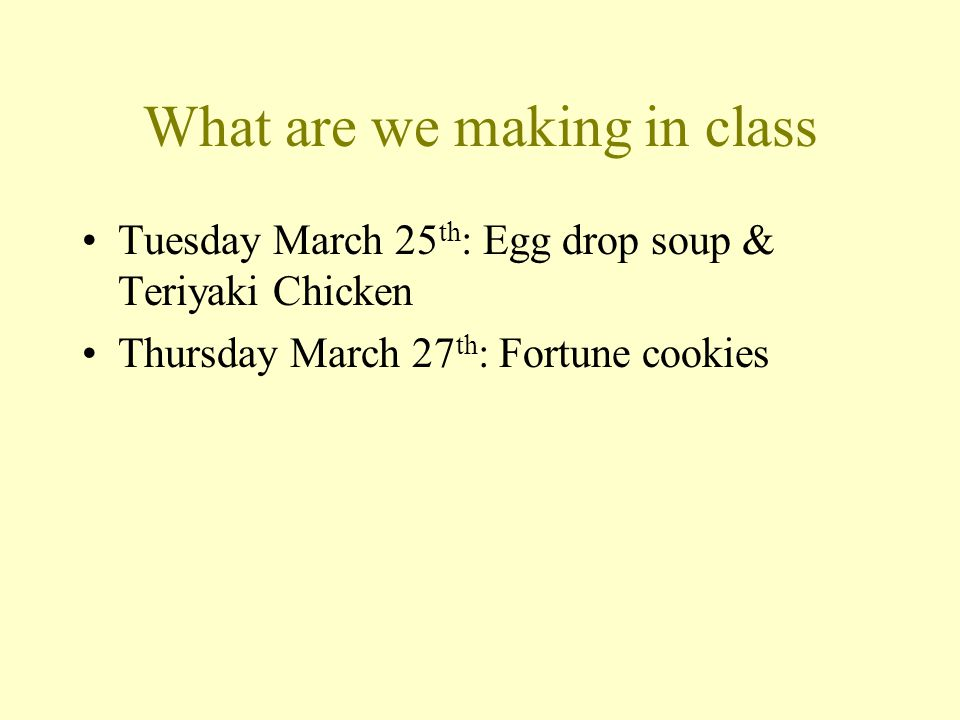 What are we making in class Tuesday March 25 th : Egg drop soup & Teriyaki Chicken Thursday March 27 th : Fortune cookies