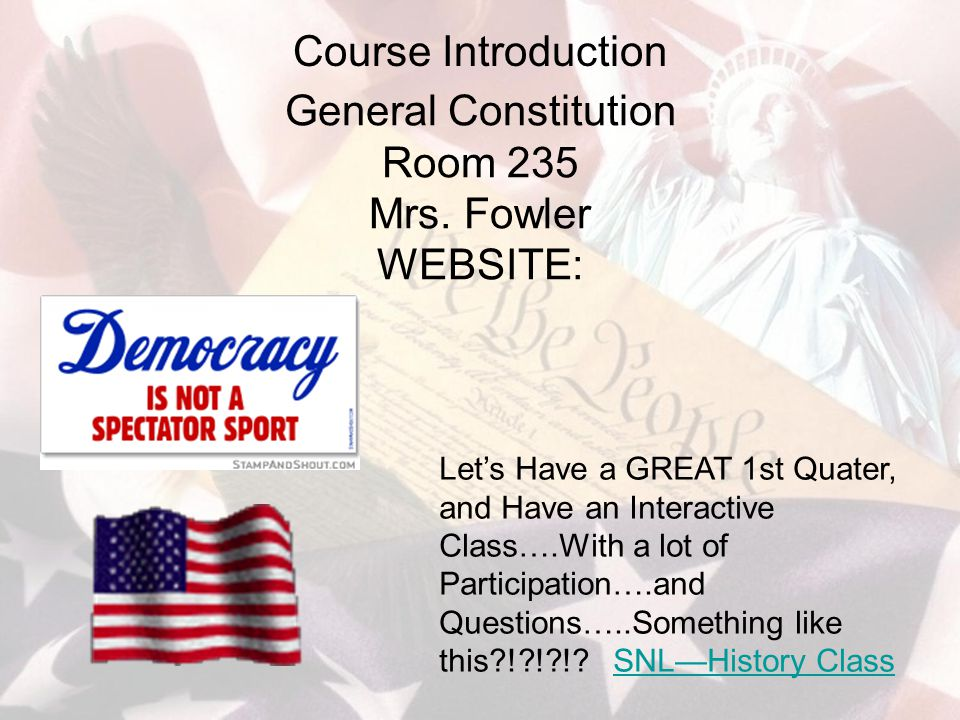 Course Introduction General Constitution Room 235 Mrs. Fowler WEBSITE: Let's Have a GREAT 1st Quater, and Have an Interactive Class….With a lot of Par
