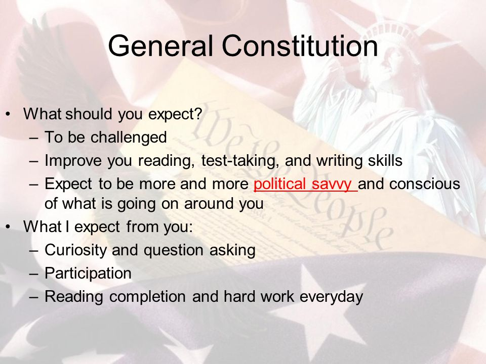 General Constitution What should you expect? –To be challenged –Improve you reading, test-taking, and writing skills –Expect to be more and more polit
