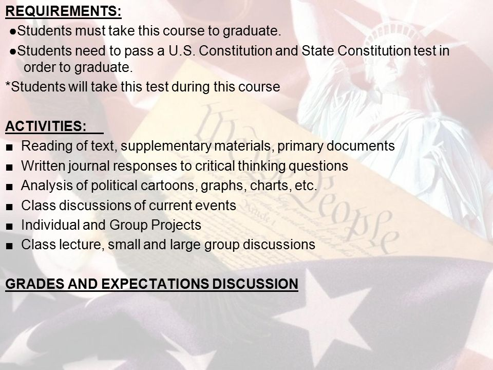 REQUIREMENTS: ●Students must take this course to graduate. ●Students need to pass a U.S. Constitution and State Constitution test in order to graduate