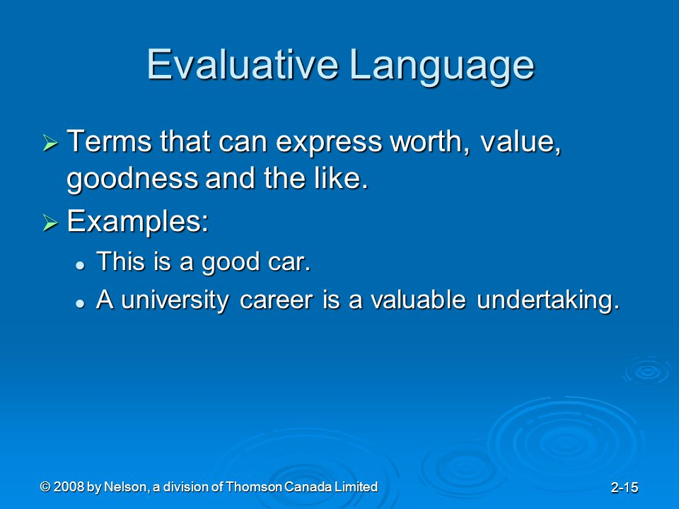 © 2008 by Nelson, a division of Thomson Canada Limited 2-15 Evaluative Language  Terms that can express worth, value, goodness and the like.  Exampl