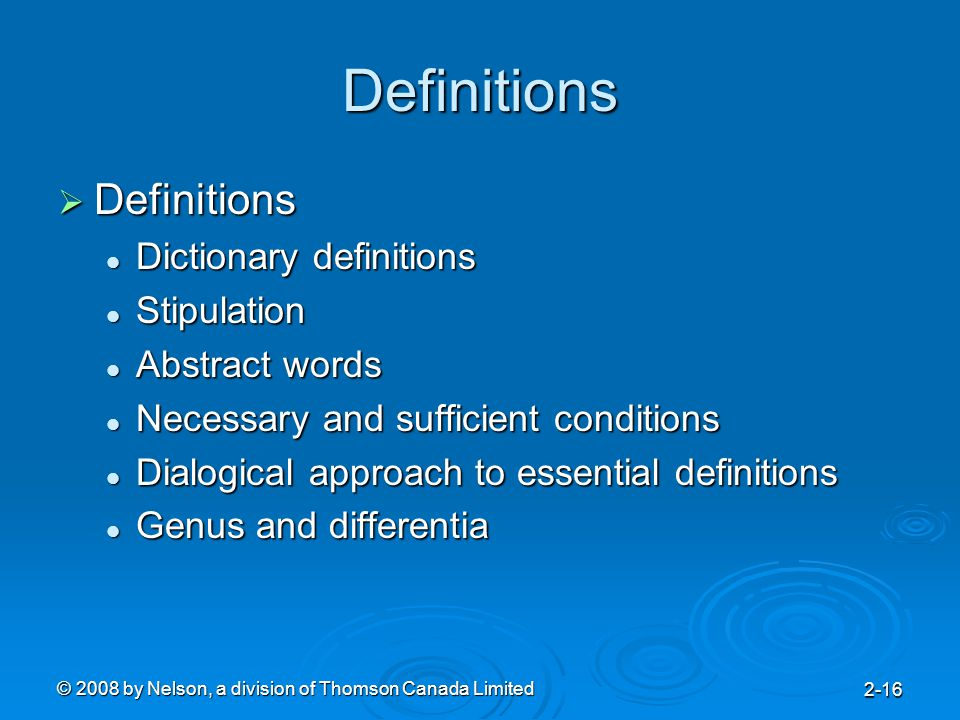 © 2008 by Nelson, a division of Thomson Canada Limited 2-16 Definitions  Definitions Dictionary definitions Dictionary definitions Stipulation Stipulation Abstract words Abstract words Necessary and sufficient conditions Necessary and sufficient conditions Dialogical approach to essential definitions Dialogical approach to essential definitions Genus and differentia Genus and differentia