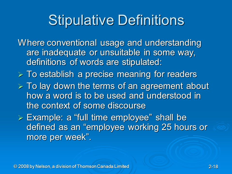 © 2008 by Nelson, a division of Thomson Canada Limited 2-18 Stipulative Definitions Where conventional usage and understanding are inadequate or unsuitable in some way, definitions of words are stipulated:  To establish a precise meaning for readers  To lay down the terms of an agreement about how a word is to be used and understood in the context of some discourse  Example: a full time employee shall be defined as an employee working 25 hours or more per week .