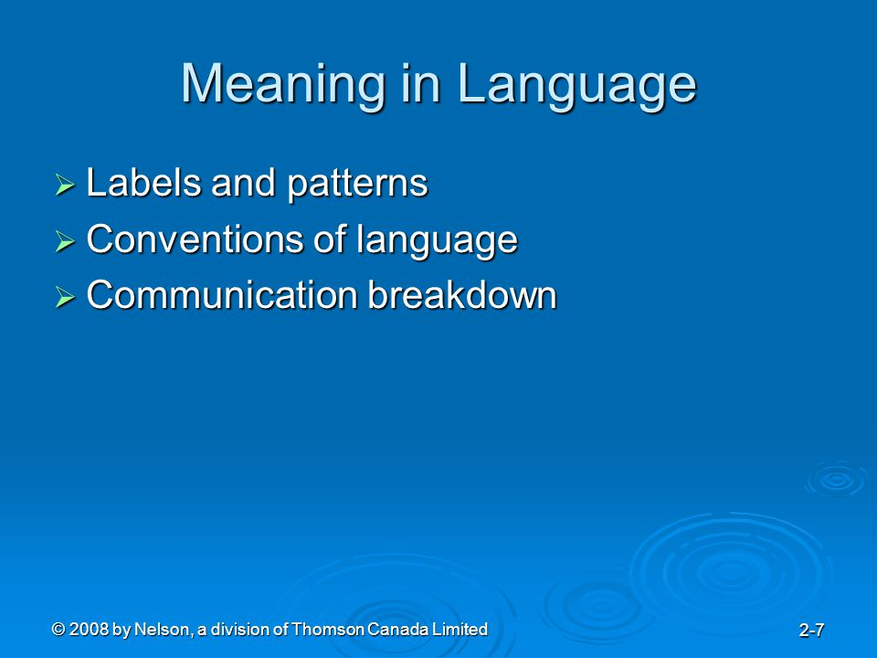 © 2008 by Nelson, a division of Thomson Canada Limited 2-7 Meaning in Language  Labels and patterns  Conventions of language  Communication breakdown