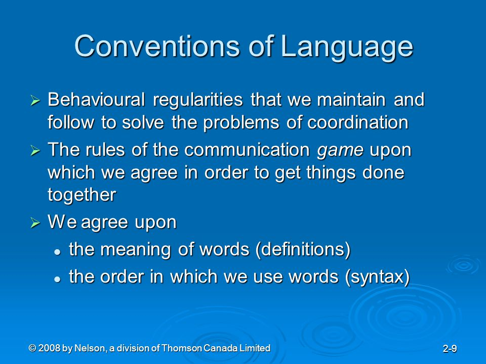 © 2008 by Nelson, a division of Thomson Canada Limited 2-9 Conventions of Language  Behavioural regularities that we maintain and follow to solve the problems of coordination  The rules of the communication game upon which we agree in order to get things done together  We agree upon the meaning of words (definitions) the meaning of words (definitions) the order in which we use words (syntax) the order in which we use words (syntax)
