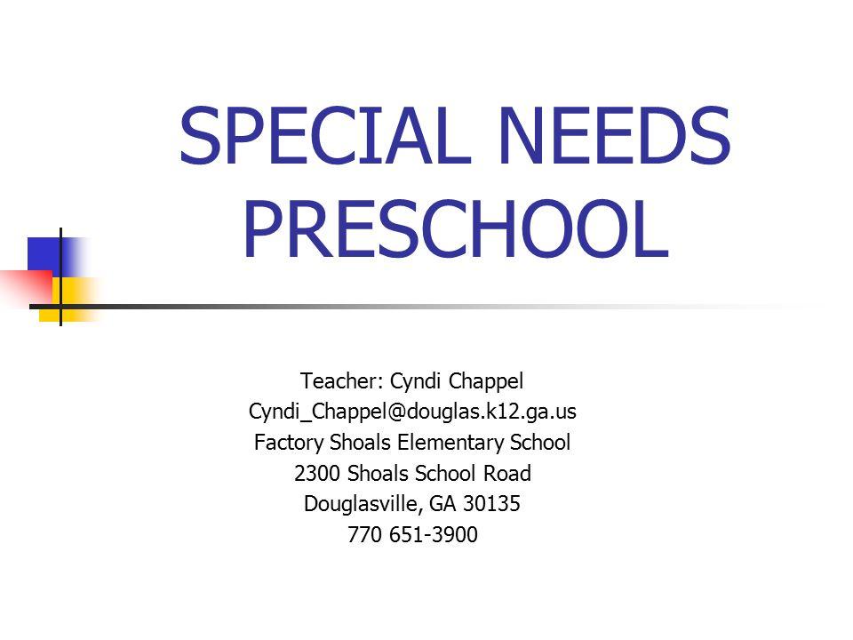 SPECIAL NEEDS PRESCHOOL Teacher: Cyndi Chappel Cyndi_Chappel@douglas.k12.ga.us Factory Shoals Elementary School 2300 Shoals School Road Douglasville, GA 30135 770 651-3900