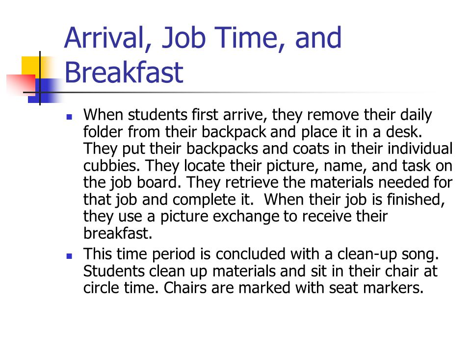 Arrival, Job Time, and Breakfast When students first arrive, they remove their daily folder from their backpack and place it in a desk.