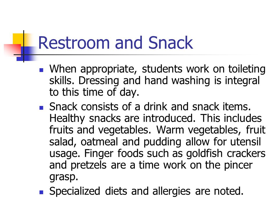 Restroom and Snack When appropriate, students work on toileting skills. Dressing and hand washing is integral to this time of day. Snack consists of a