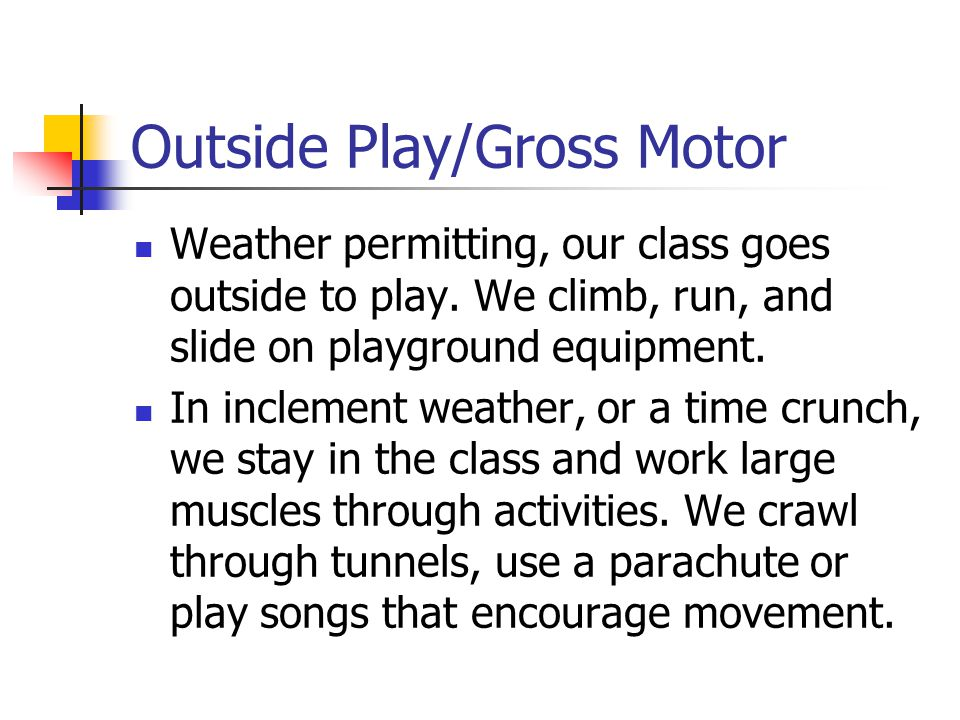 Outside Play/Gross Motor Weather permitting, our class goes outside to play.