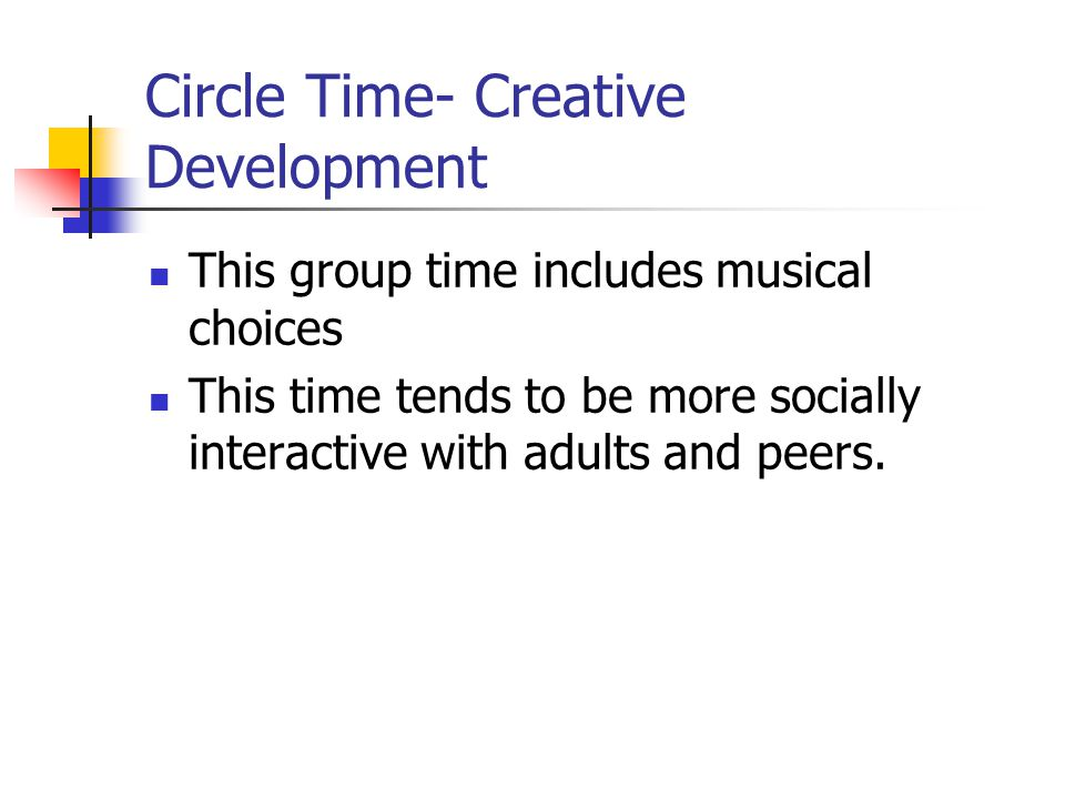 Circle Time- Creative Development This group time includes musical choices This time tends to be more socially interactive with adults and peers.
