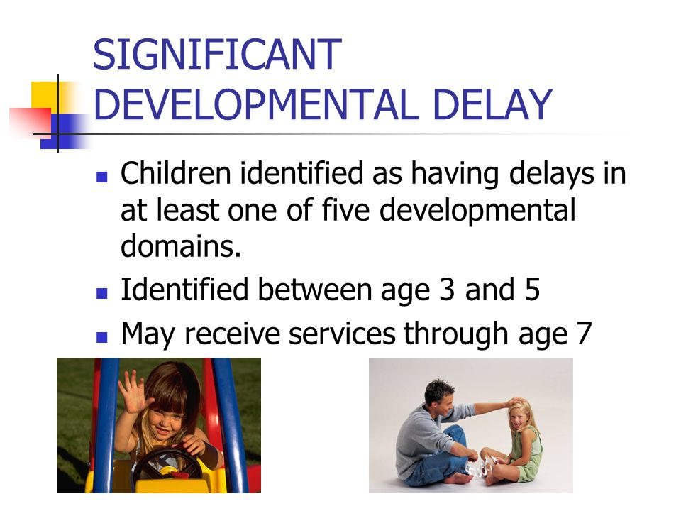 SIGNIFICANT DEVELOPMENTAL DELAY Children identified as having delays in at least one of five developmental domains.