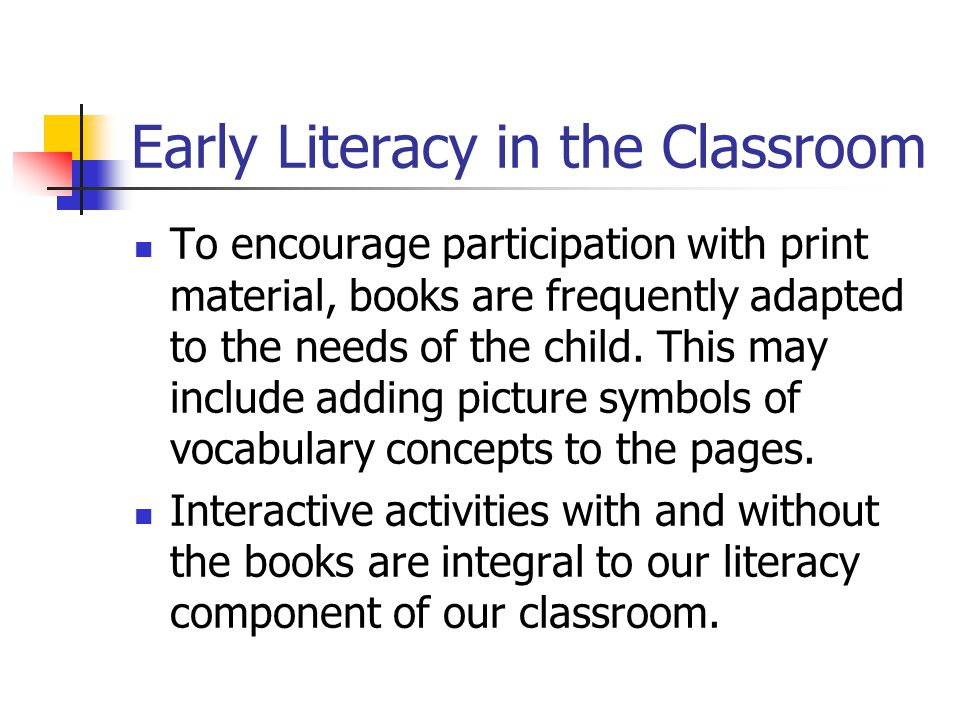 Early Literacy in the Classroom To encourage participation with print material, books are frequently adapted to the needs of the child.