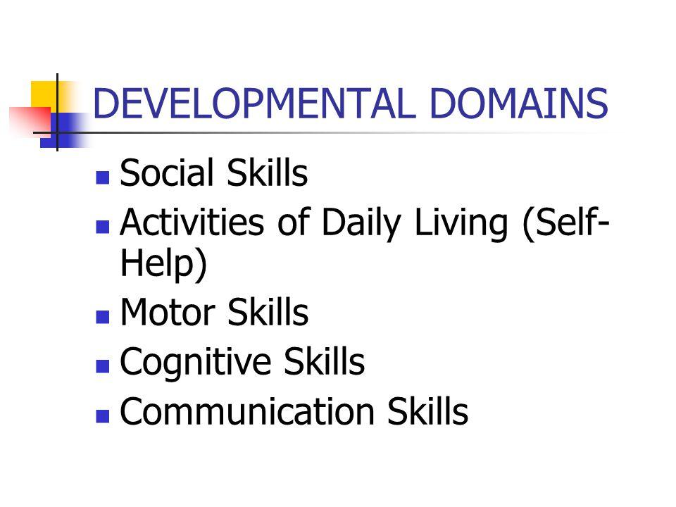 DEVELOPMENTAL DOMAINS Social Skills Activities of Daily Living (Self- Help) Motor Skills Cognitive Skills Communication Skills