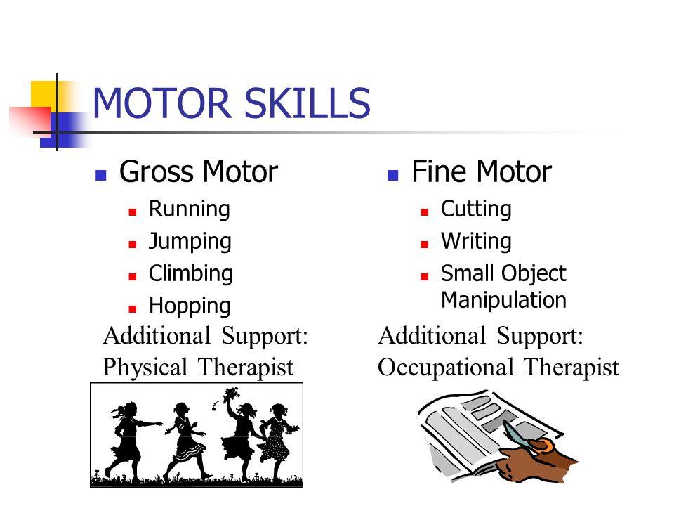 MOTOR SKILLS Gross Motor Running Jumping Climbing Hopping Fine Motor Cutting Writing Small Object Manipulation Additional Support: Physical Therapist