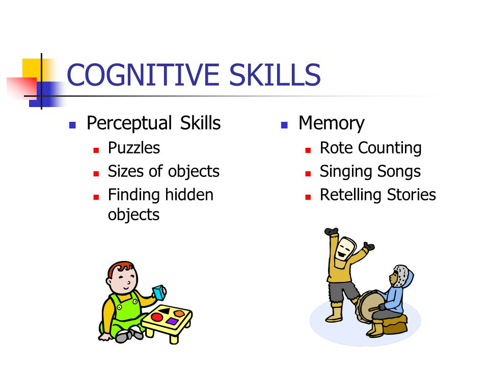 COGNITIVE SKILLS Perceptual Skills Puzzles Sizes of objects Finding hidden objects Memory Rote Counting Singing Songs Retelling Stories