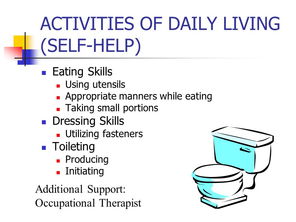 ACTIVITIES OF DAILY LIVING (SELF-HELP) Eating Skills Using utensils Appropriate manners while eating Taking small portions Dressing Skills Utilizing fasteners Toileting Producing Initiating Additional Support: Occupational Therapist