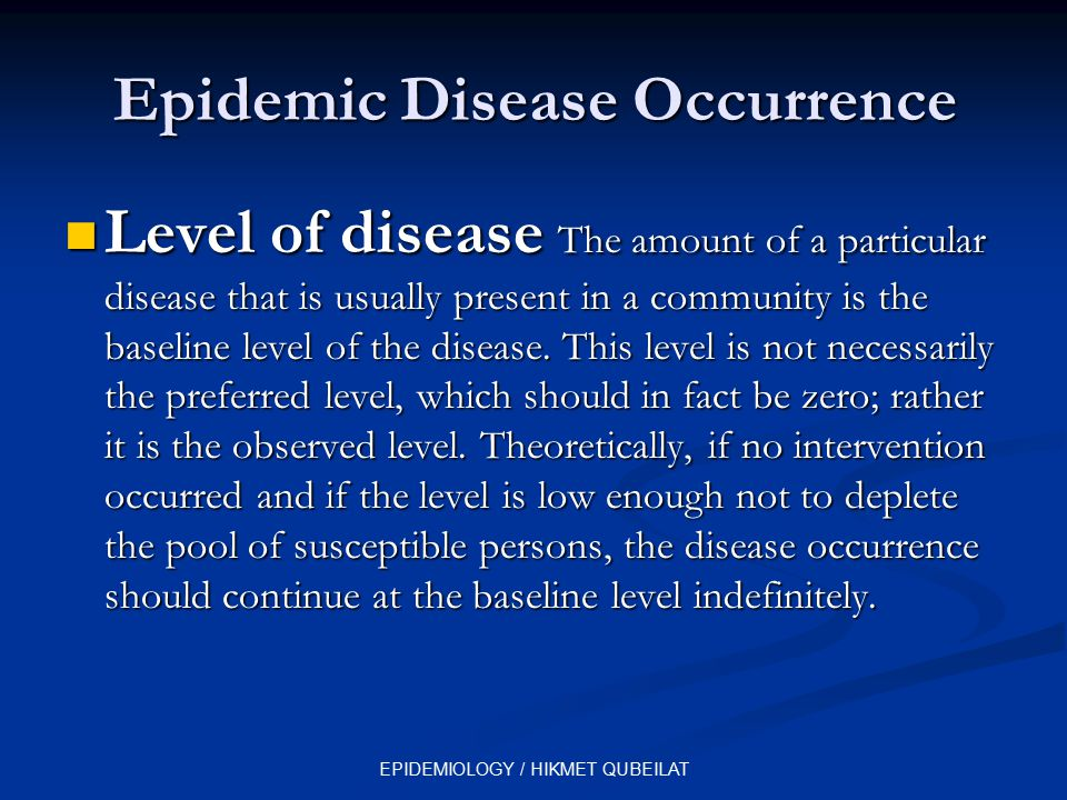 EPIDEMIOLOGY / HIKMET QUBEILAT Epidemic Disease Occurrence Level of disease The amount of a particular disease that is usually present in a community