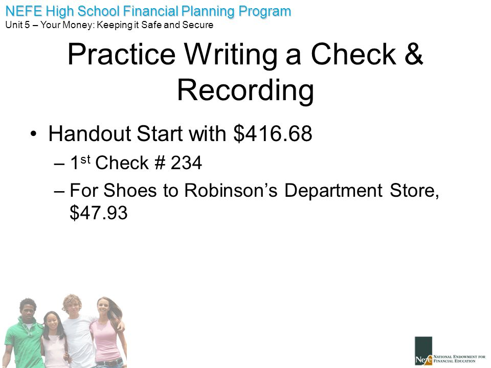 NEFE High School Financial Planning Program Unit 5 – Your Money: Keeping it Safe and Secure Practice Writing a Check & Recording Handout Start with $4
