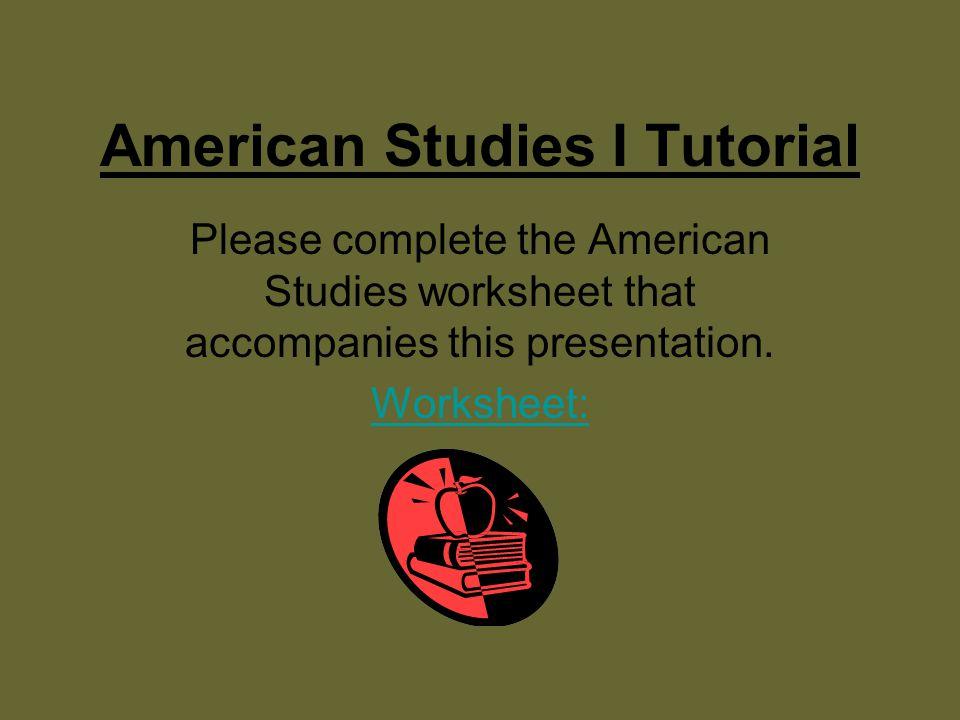 American Studies I Tutorial Please complete the American Studies worksheet that accompanies this presentation.