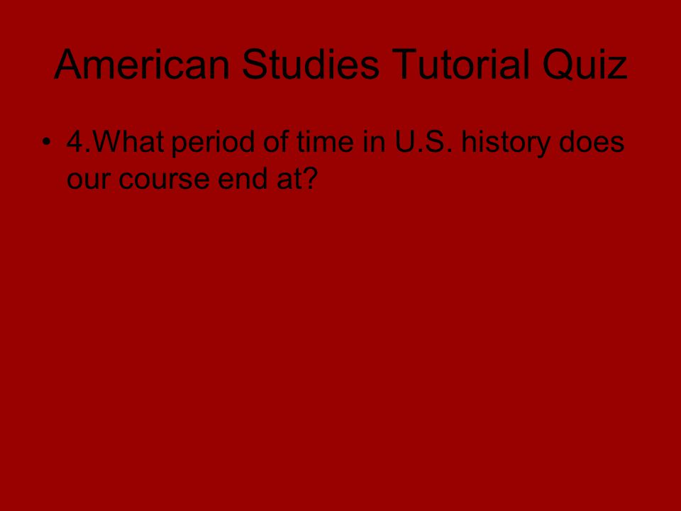 American Studies Tutorial Quiz 4.What period of time in U.S. history does our course end at