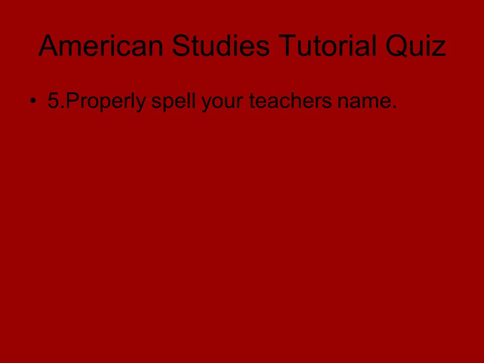 American Studies Tutorial Quiz 5.Properly spell your teachers name.