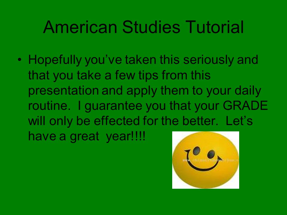 American Studies Tutorial Hopefully you've taken this seriously and that you take a few tips from this presentation and apply them to your daily routi