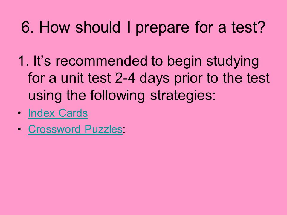 6. How should I prepare for a test? 1. It's recommended to begin studying for a unit test 2-4 days prior to the test using the following strategies: I