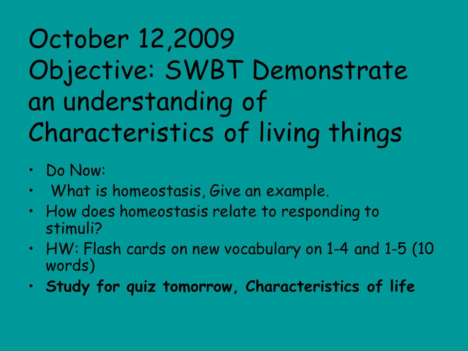 October 12,2009 Objective: SWBT Demonstrate an understanding of Characteristics of living things Do Now: What is homeostasis, Give an example.