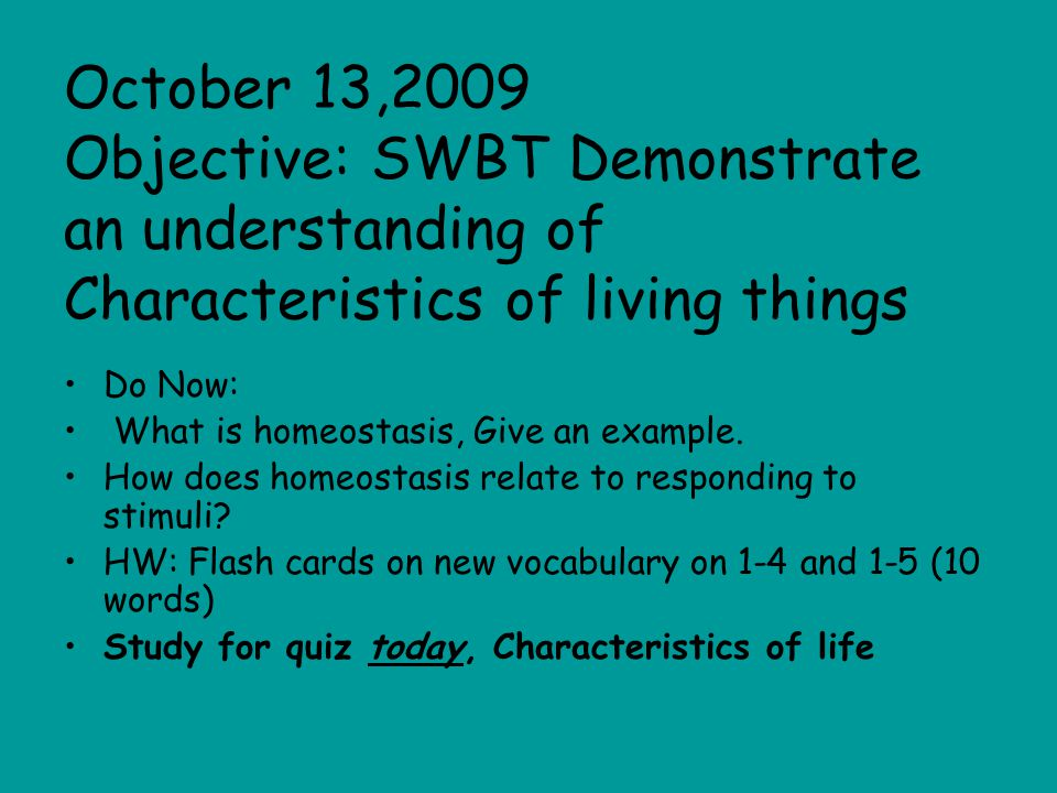 October 13,2009 Objective: SWBT Demonstrate an understanding of Characteristics of living things Do Now: What is homeostasis, Give an example.