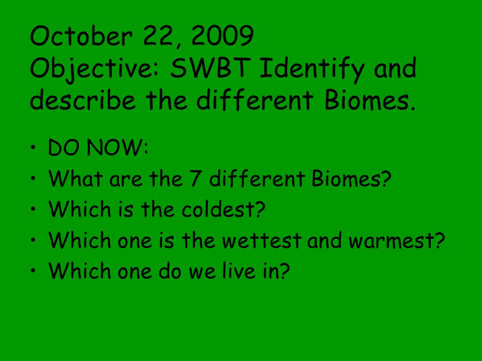 October 22, 2009 Objective: SWBT Identify and describe the different Biomes.