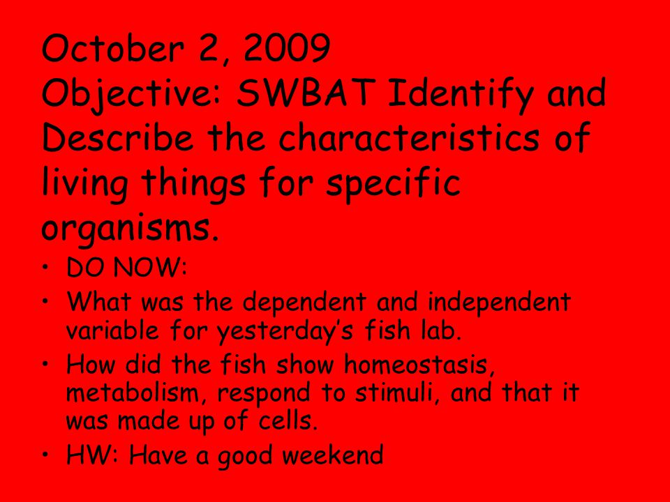 October 2, 2009 Objective: SWBAT Identify and Describe the characteristics of living things for specific organisms.