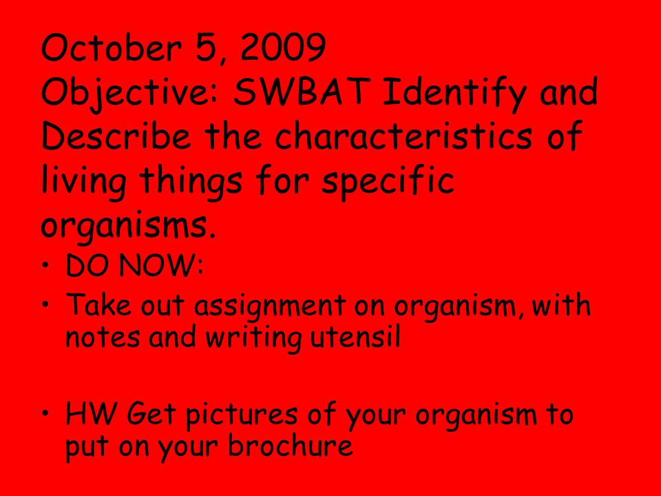 October 5, 2009 Objective: SWBAT Identify and Describe the characteristics of living things for specific organisms.