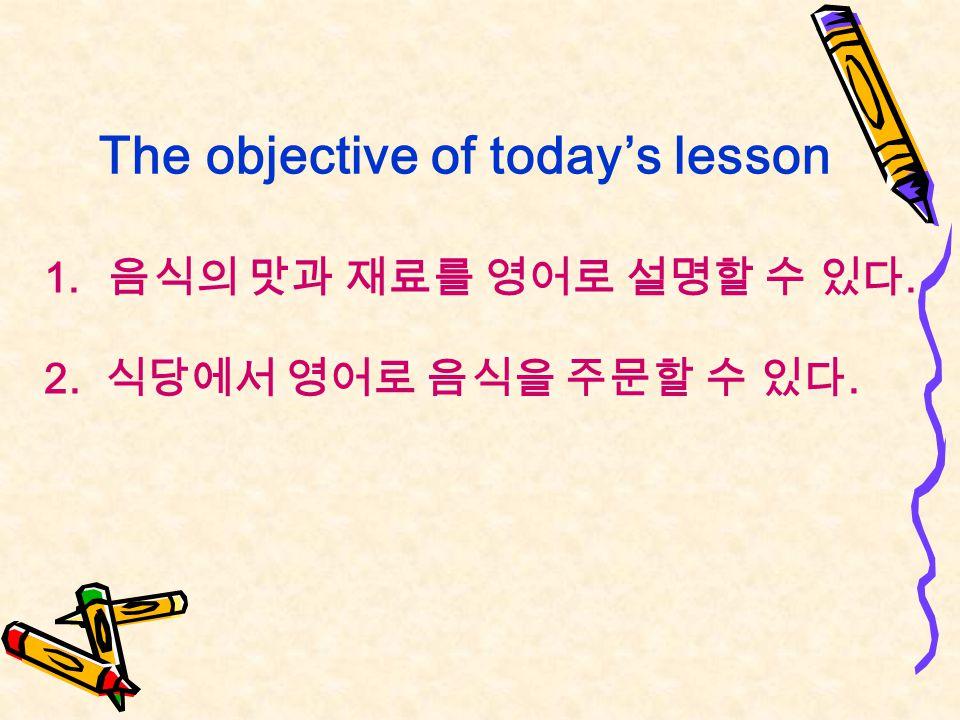 The objective of today's lesson 1. 음식의 맛과 재료를 영어로 설명할 수 있다. 2. 식당에서 영어로 음식을 주문할 수 있다.