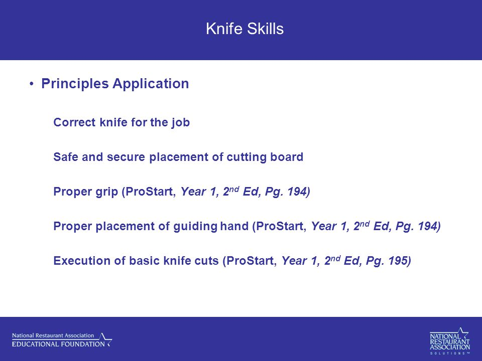 Knife Skills Principles Application Correct knife for the job Safe and secure placement of cutting board Proper grip (ProStart, Year 1, 2 nd Ed, Pg.