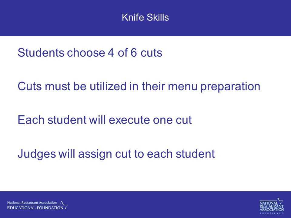 Knife Skills Students choose 4 of 6 cuts Cuts must be utilized in their menu preparation Each student will execute one cut Judges will assign cut to each student