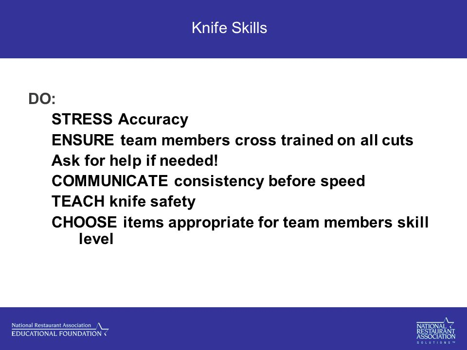 Knife Skills DO: STRESS Accuracy ENSURE team members cross trained on all cuts Ask for help if needed.
