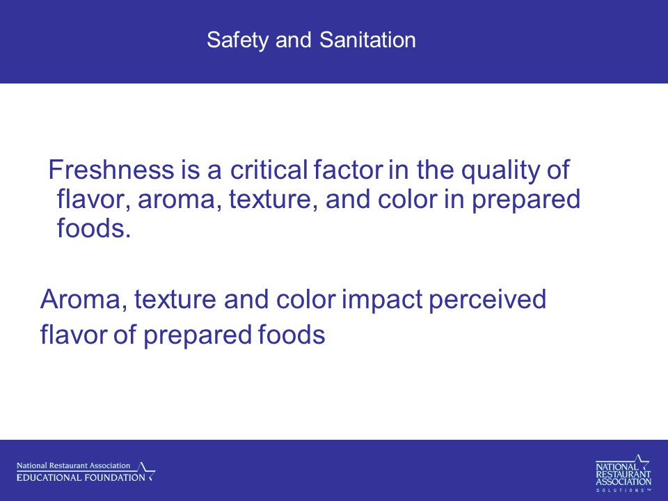 Safety and Sanitation Freshness is a critical factor in the quality of flavor, aroma, texture, and color in prepared foods.