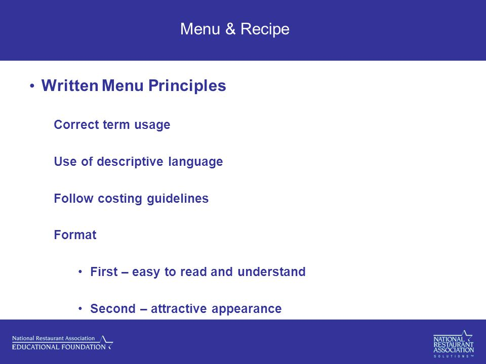 Menu & Recipe Written Menu Principles Correct term usage Use of descriptive language Follow costing guidelines Format First – easy to read and understand Second – attractive appearance