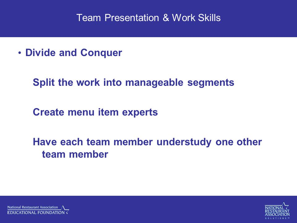 Team Presentation & Work Skills Divide and Conquer Split the work into manageable segments Create menu item experts Have each team member understudy one other team member