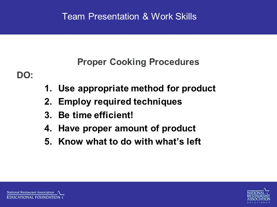 Team Presentation & Work Skills Proper Cooking Procedures DO: 1.Use appropriate method for product 2.Employ required techniques 3.Be time efficient.