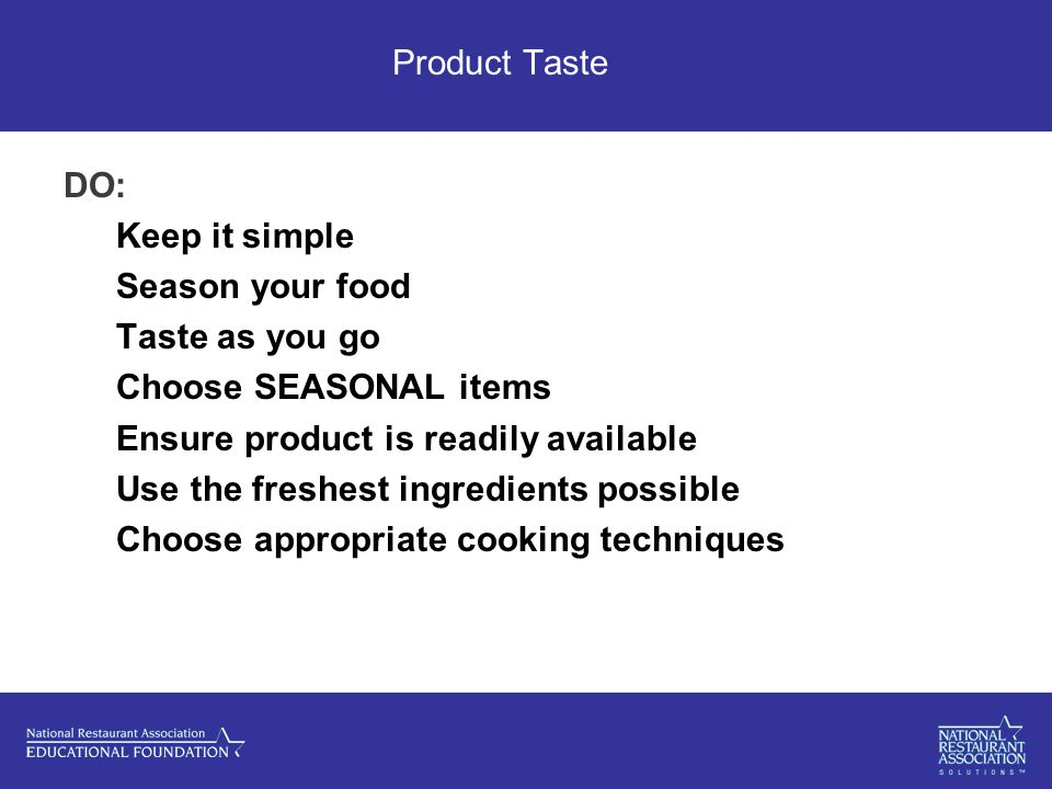 Product Taste DO: Keep it simple Season your food Taste as you go Choose SEASONAL items Ensure product is readily available Use the freshest ingredients possible Choose appropriate cooking techniques