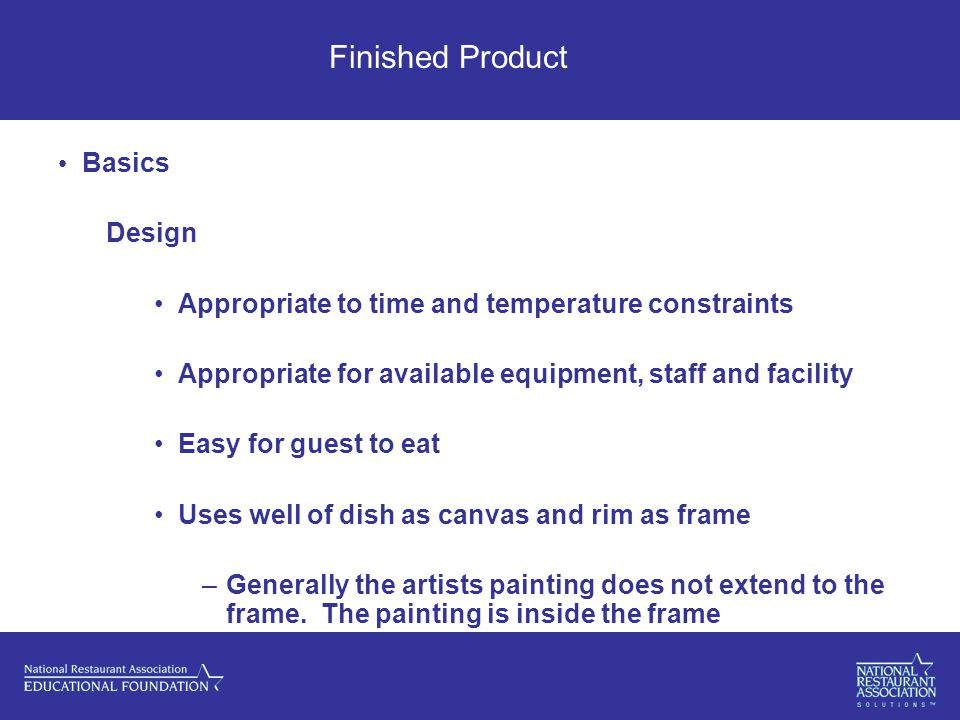 Finished Product Basics Design Appropriate to time and temperature constraints Appropriate for available equipment, staff and facility Easy for guest to eat Uses well of dish as canvas and rim as frame –Generally the artists painting does not extend to the frame.