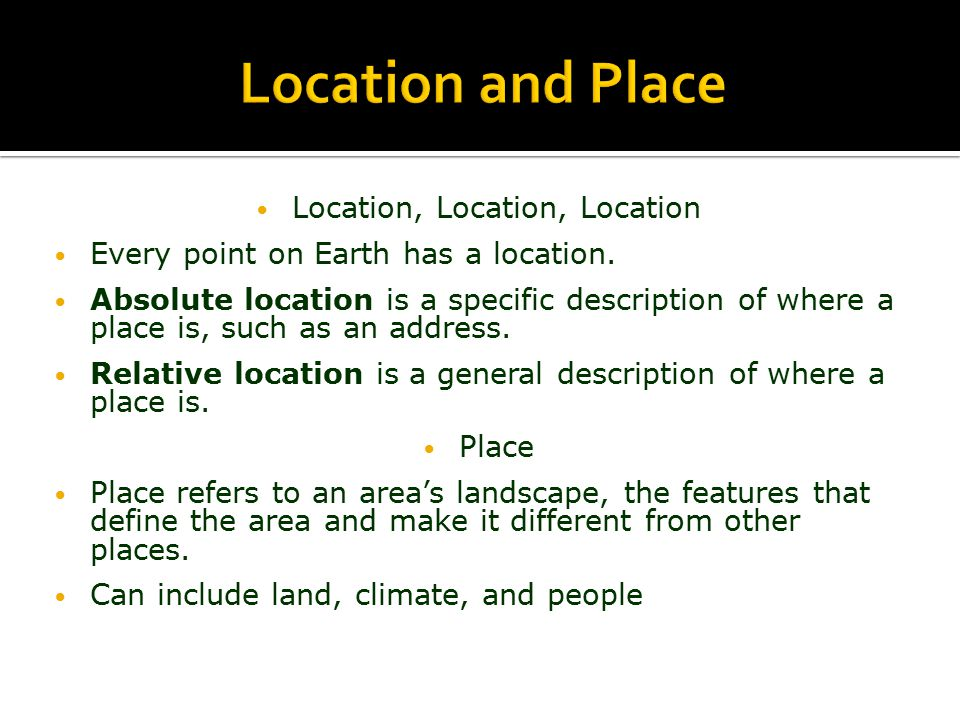 Location, Location, Location Every point on Earth has a location. Absolute location is a specific description of where a place is, such as an address.