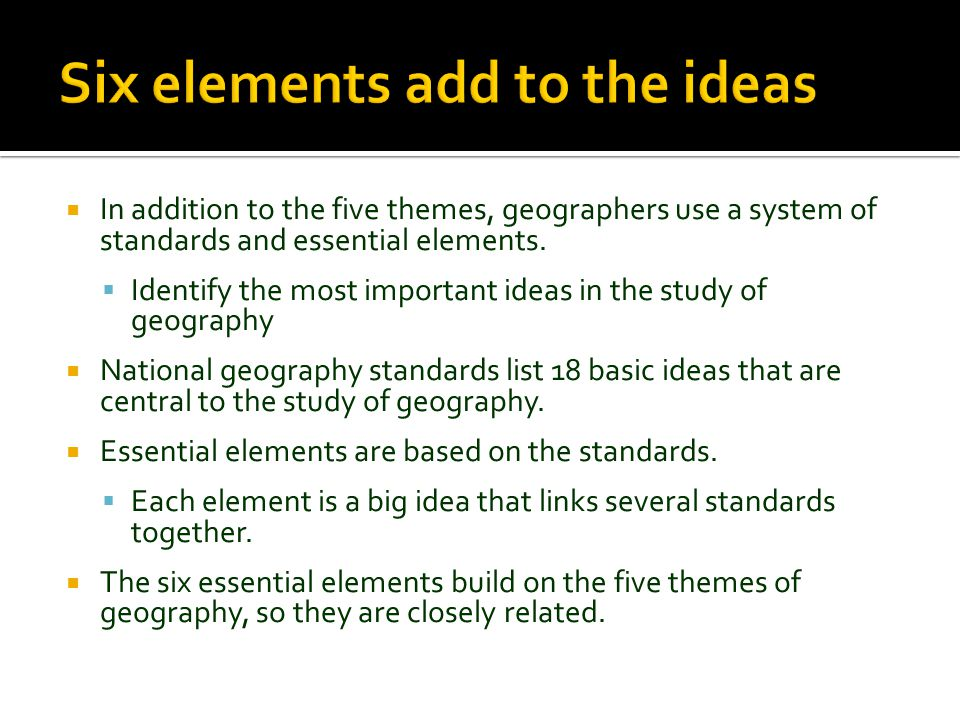  In addition to the five themes, geographers use a system of standards and essential elements.  Identify the most important ideas in the study of ge