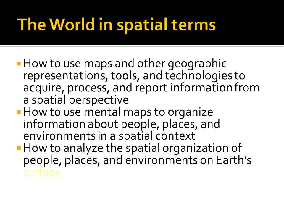  How to use maps and other geographic representations, tools, and technologies to acquire, process, and report information from a spatial perspective